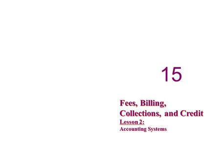 15 Fees, Billing, Collections, and Credit Lesson 2: Accounting Systems.