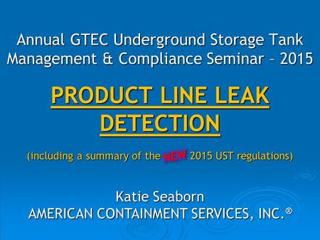 PRODUCT LINE LEAK DETECTION (including a summary of the 2015 UST regulations) Katie Seaborn AMERICAN CONTAINMENT SERVICES, INC. ® Annual GTEC Underground.