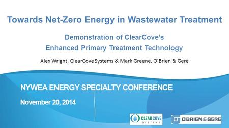 NYWEA ENERGY SPECIALTY CONFERENCE November 20, 2014 Towards Net-Zero Energy in Wastewater Treatment Demonstration of ClearCove's Enhanced Primary Treatment.