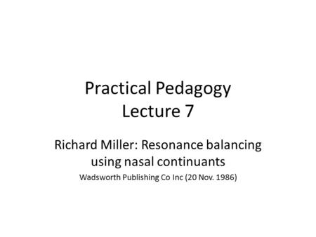 Practical Pedagogy Lecture 7 Richard Miller: Resonance balancing using nasal continuants Wadsworth Publishing Co Inc (20 Nov. 1986)