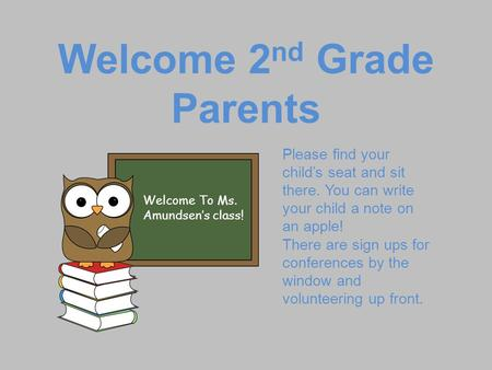 Welcome 2 nd Grade Parents Welcome To Ms. Amundsen's class! Please find your child's seat and sit there. You can write your child a note on an apple! There.