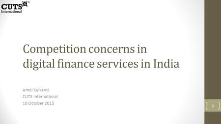 Competition concerns in digital finance services in India Amol Kulkarni CUTS International 10 October 2015 1.