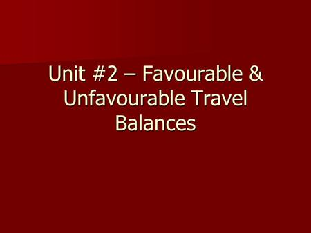 Unit #2 – Favourable & Unfavourable Travel Balances.