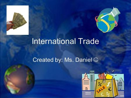 International Trade Created by: Ms. Daniel. We talk about trade in terms of trade between nations, but the actual trade is between individuals and businesses.
