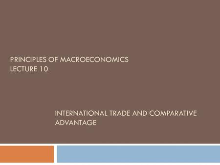 INTERNATIONAL TRADE AND COMPARATIVE ADVANTAGE PRINCIPLES OF MACROECONOMICS LECTURE 10.