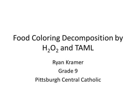 Food Coloring Decomposition by H 2 O 2 and TAML Ryan Kramer Grade 9 Pittsburgh Central Catholic.