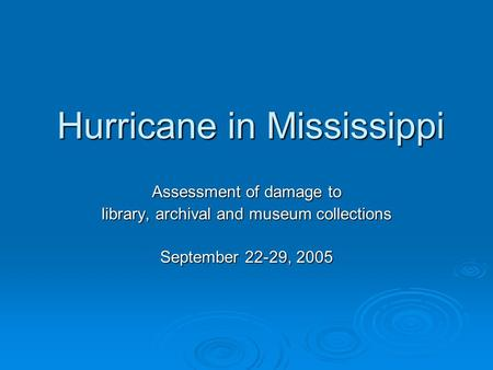 Hurricane in Mississippi Assessment of damage to library, archival and museum collections September 22-29, 2005.