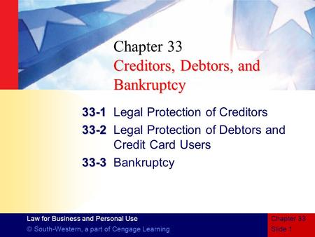 Law for Business and Personal Use © South-Western, a part of Cengage LearningSlide 1 Chapter 33 Creditors, Debtors, and Bankruptcy Chapter 33 Creditors,