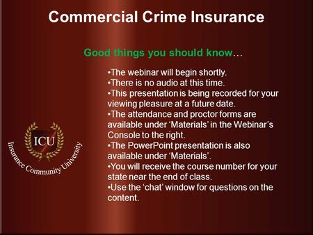 . www.InsuranceCommunityUniversity.com Commercial Crime Insurance The webinar will begin shortly. There is no audio at this time. This presentation is.