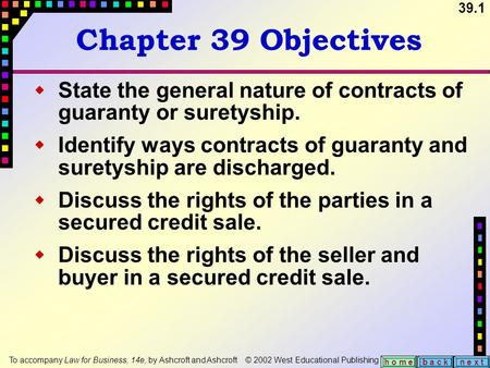 39.1 b a c kn e x t h o m e Chapter 39 Objectives  State the general nature of contracts of guaranty or suretyship.  Identify ways contracts of guaranty.