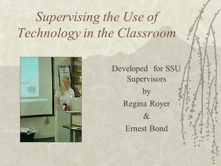 Supervising the Use of Technology in the Classroom Developed for SSU Supervisors by Regina Royer & Ernest Bond.