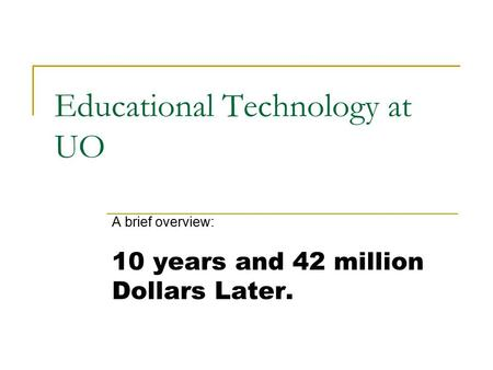 Educational Technology at UO A brief overview: 10 years and 42 million Dollars Later.
