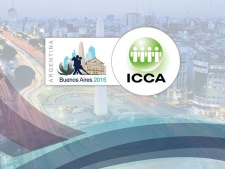 54th ICCA Congress Buenos Aires, Argentina - 1–4 November 2015 −Mrs. President of ICCA, Nina Freysen-pretorius −Messrs. Members of ICCA Board of Directors.