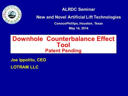 ALRDC Seminar New and Novel Artificial Lift Technologies ConocoPhillips, Houston, Texas May 14, 2014 Downhole Counterbalance Effect Tool Patent Pending.