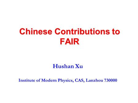 Chinese Contributions to FAIR Hushan Xu Institute of Modern Physics, CAS, Lanzhou 730000.