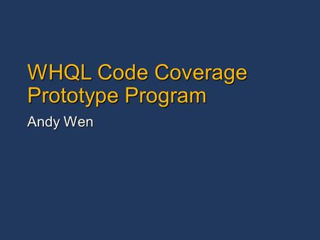 WHQL Code Coverage Prototype Program Andy Wen. 2 Agenda What is Code Coverage Prototype Program? What is Code Coverage Prototype Program? A prototype.