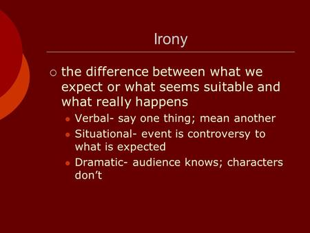 Irony  the difference between what we expect or what seems suitable and what really happens Verbal- say one thing; mean another Situational- event is.