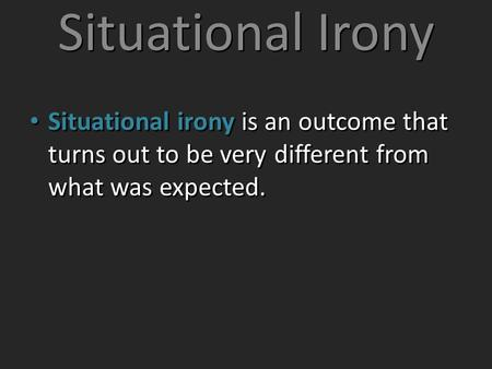 Situational Irony Situational irony is an outcome that turns out to be very different from what was expected.