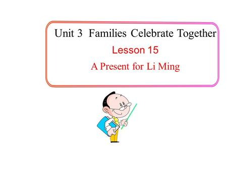 Unit 3 Families Celebrate Together Lesson 15 A Present for Li Ming.