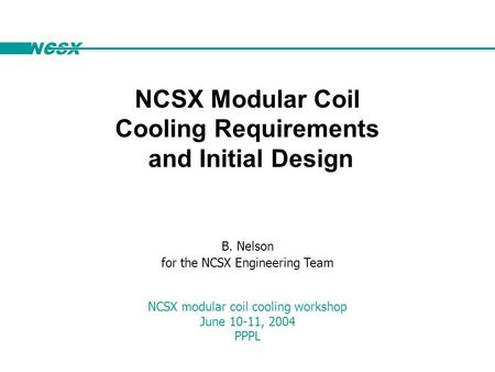 NCSX B. Nelson for the NCSX Engineering Team NCSX modular coil cooling workshop June 10-11, 2004 PPPL NCSX Modular Coil Cooling Requirements and Initial.