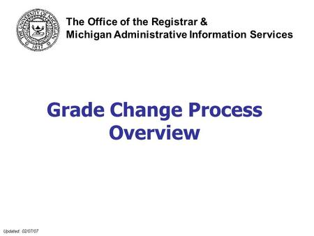 Updated: 02/07/07 Grade Change Process Overview The Office of the Registrar & Michigan Administrative Information Services.