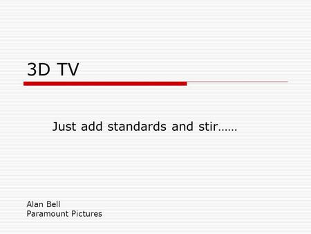 3D TV Just add standards and stir…… Alan Bell Paramount Pictures.