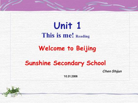 Unit 1 This is me! Reading Welcome to Beijing Sunshine Secondary School Chen Shijun 10.31.2006.