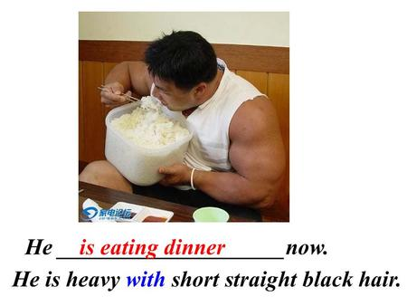 He ____________________now.is eating dinner He is heavy with short straight black hair.