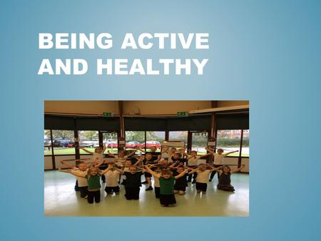 BEING ACTIVE AND HEALTHY. THINKING ABOUT HOW ACTIVE WE ARE NOW AND THE WAYS WE CAN BECOME MORE ACTIVE. WHY IS BEING ACTIVE IMPORTANT? WHAT ARE SOME OF.
