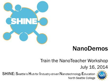 SHINE: S eattle's H ub for I ndustry-driven N anotechnology E ducation North Seattle College Train the NanoTeacher Workshop July 16, 2014 NanoDemos 1.