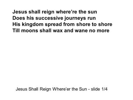 Jesus shall reign where're the sun Does his successive journeys run His kingdom spread from shore to shore Till moons shall wax and wane no more Jesus.