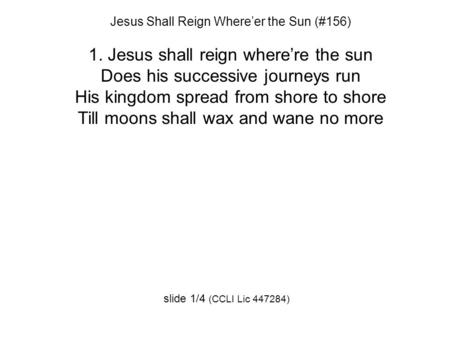 Jesus Shall Reign Where'er the Sun (#156) 1. Jesus shall reign where're the sun Does his successive journeys run His kingdom spread from shore to shore.