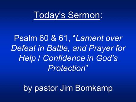 "Today's Sermon: Psalm 60 & 61, ""Lament over Defeat in Battle, and Prayer for Help / Confidence in God's Protection"" by pastor Jim Bomkamp."