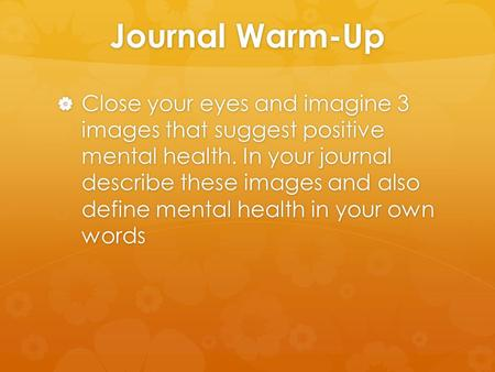 Journal Warm-Up  Close your eyes and imagine 3 images that suggest positive mental health. In your journal describe these images and also define mental.