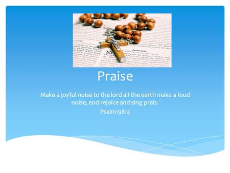 Praise Make a joyful noise to the lord all the earth make a loud noise, and rejoice and sing prais. Psalm:98:4.