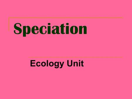 Speciation Ecology Unit. Speciation Formation of a new species  Species: A group of similar organisms that breed together and produce fertile offspring.