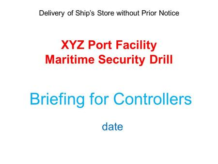 Delivery of Ship's Store without Prior Notice XYZ Port Facility Maritime Security Drill Briefing for Controllers date.