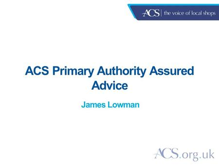 ACS Primary Authority Assured Advice James Lowman.