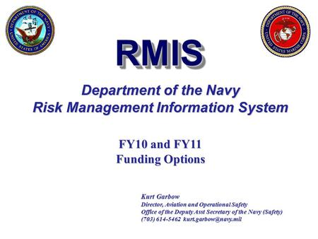RMISRMIS Department of the Navy Risk Management Information System Kurt Garbow Director, Aviation and Operational Safety Office of the Deputy Asst Secretary.