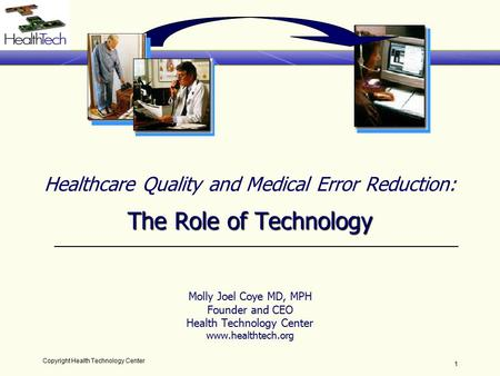 Copyright Health Technology Center 1 The Role of Technology Healthcare Quality and Medical Error Reduction: The Role of Technology Molly Joel Coye MD,