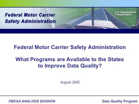 FMCSA ANALYSIS DIVISIONData Quality Program August 2005 Federal Motor Carrier Safety Administration What Programs are Available to the States to Improve.