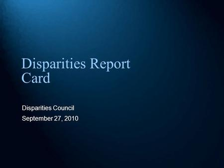 Disparities Report Card Disparities Council September 27, 2010.