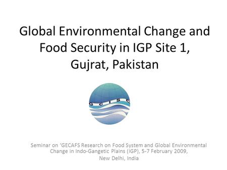 Global Environmental Change and Food Security in IGP Site 1, Gujrat, Pakistan Seminar on 'GECAFS Research on Food System and Global Environmental Change.