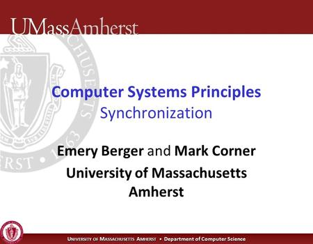 U NIVERSITY OF M ASSACHUSETTS A MHERST Department of Computer Science Computer Systems Principles Synchronization Emery Berger and Mark Corner University.
