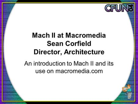 Mach II at Macromedia Sean Corfield Director, Architecture An introduction to Mach II and its use on macromedia.com.