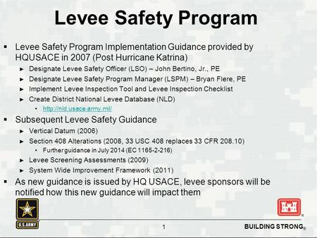BUILDING STRONG ® Levee Safety Program  Levee Safety Program Implementation Guidance provided by HQUSACE in 2007 (Post Hurricane Katrina) ► Designate.