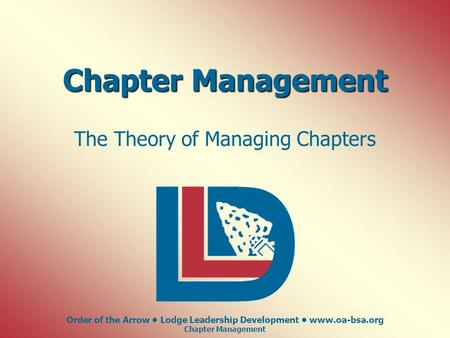 Order of the Arrow Lodge Leadership Development www.oa-bsa.org Chapter Management The Theory of Managing Chapters.