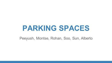 PARKING SPACES Peeyush, Montse, Rohan, Soo, Sun, Alberto.
