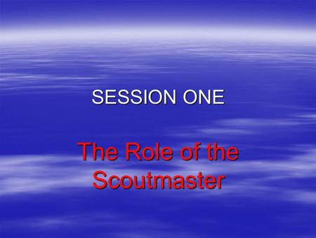 SESSION ONE The Role of the Scoutmaster In the course overview, we looked at the contents of the three sessions:  Session One – Getting Started: The.