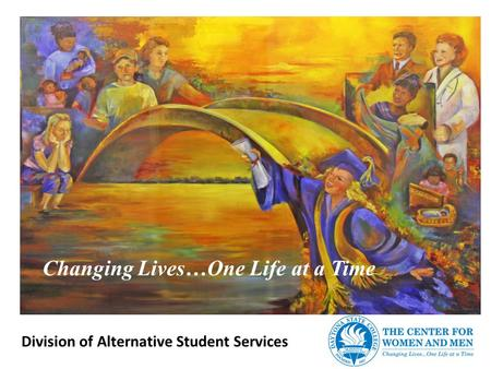 Changing Lives…One Life at a Time Division of Alternative Student Services.